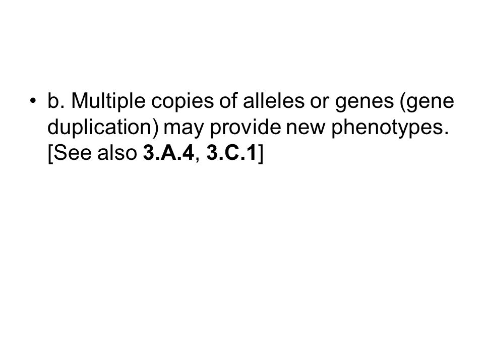 b.Multiple copies of alleles or genes (gene duplication) may provide new phenotypes.