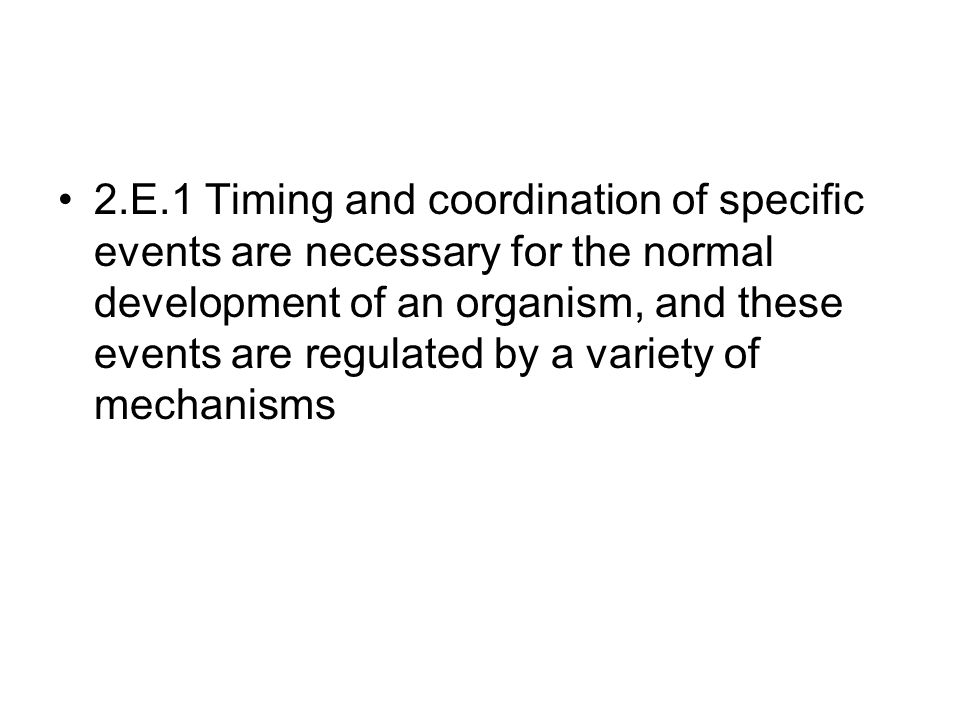 2.E.1 Timing and coordination of specific events are necessary for the normal development of an organism, and these events are regulated by a variety of mechanisms