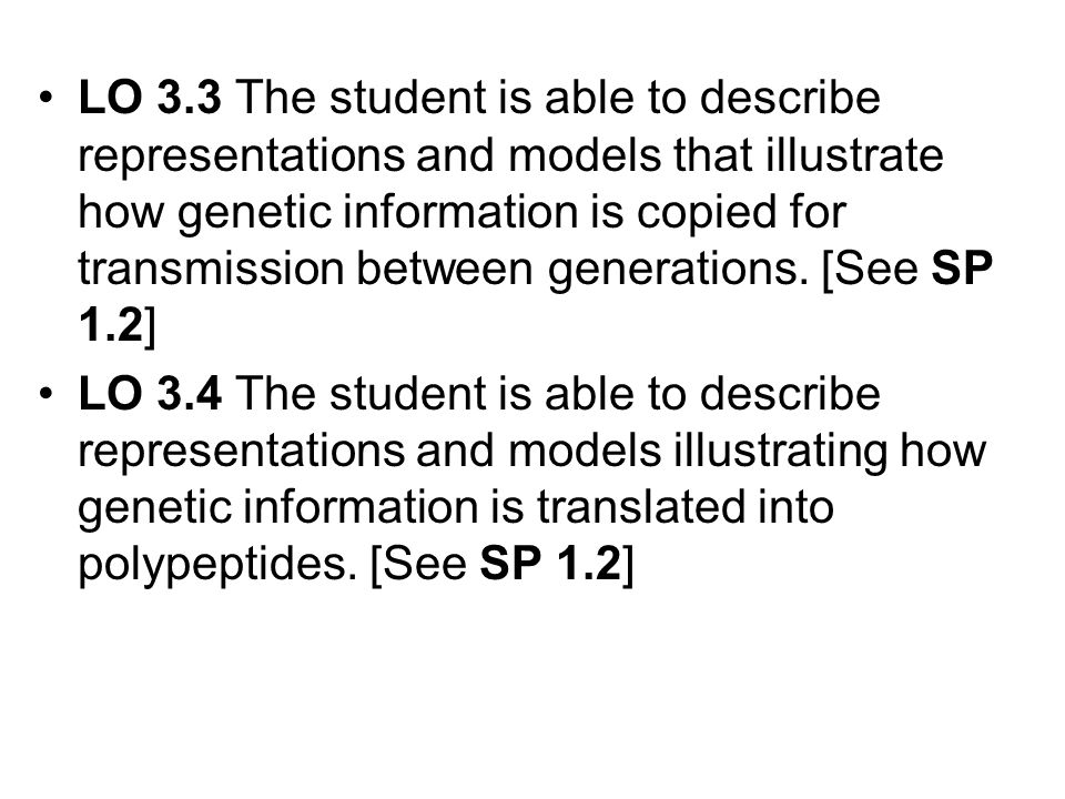 LO 3.3 The student is able to describe representations and models that illustrate how genetic information is copied for transmission between generations. [See SP 1.2]
