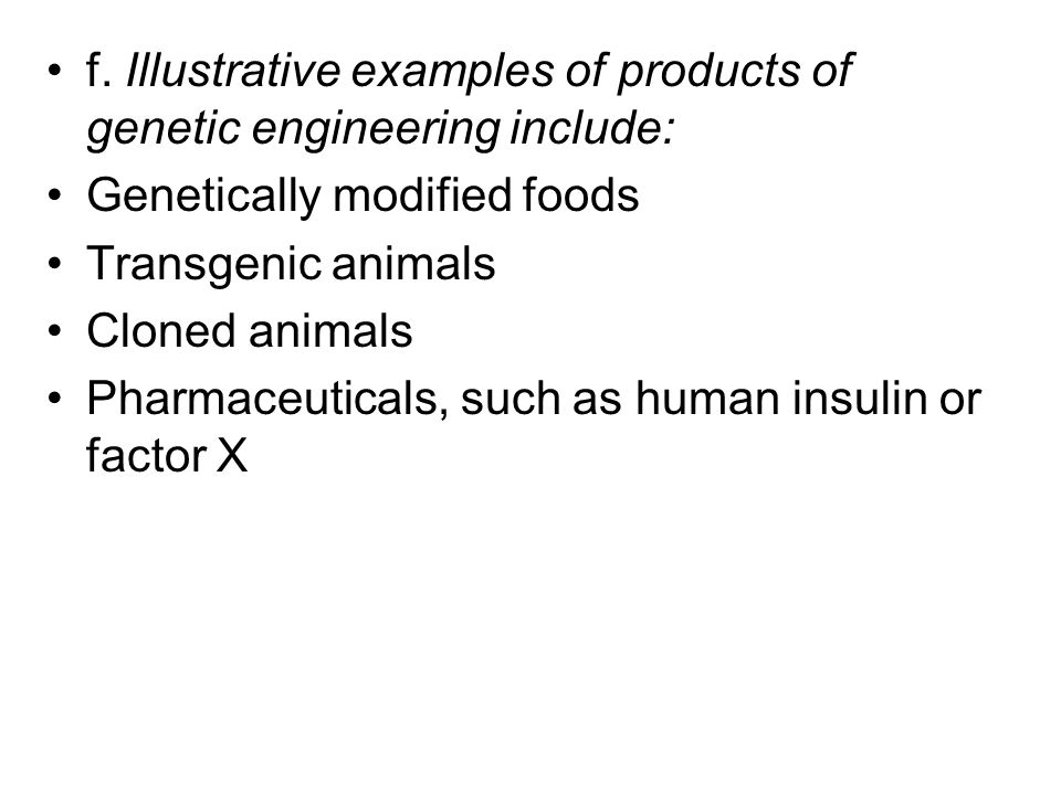 f. Illustrative examples of products of genetic engineering include: