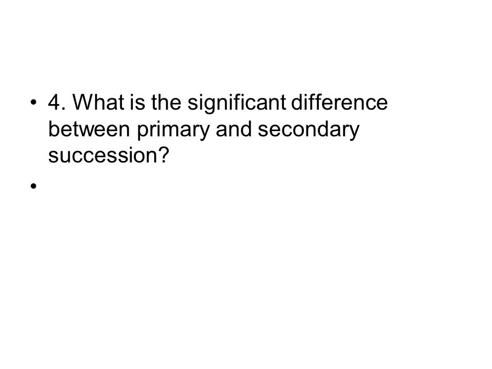 4. What is the significant difference between primary and secondary succession