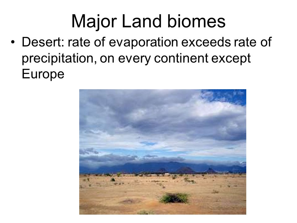 Major Land biomes Desert: rate of evaporation exceeds rate of precipitation, on every continent except Europe.