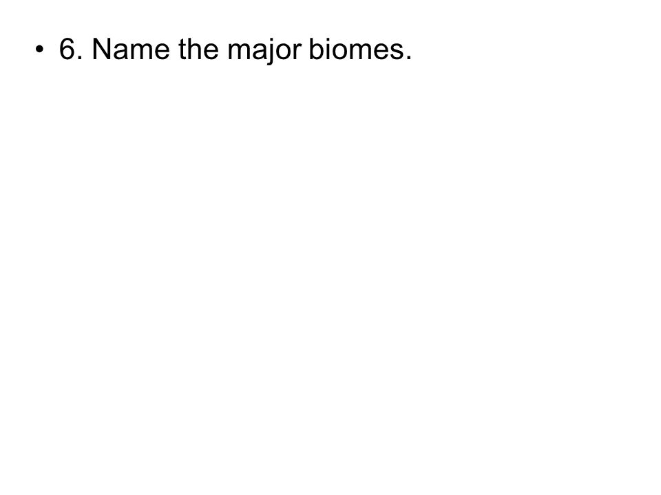 6. Name the major biomes.