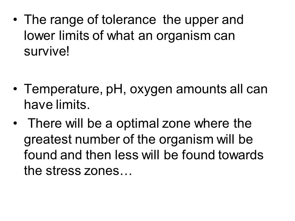 The range of tolerance the upper and lower limits of what an organism can survive!