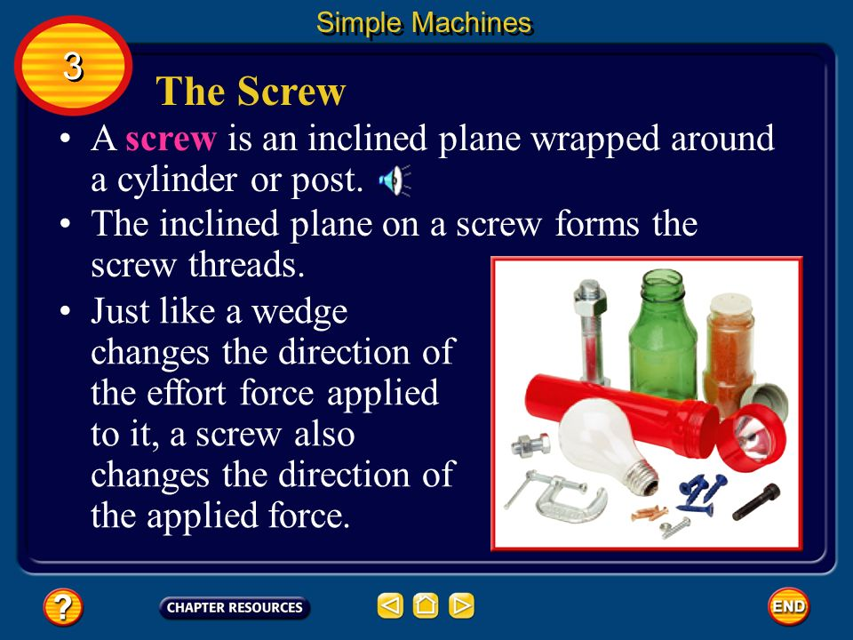 Simple Machines 3. The Screw. A screw is an inclined plane wrapped around a cylinder or post.