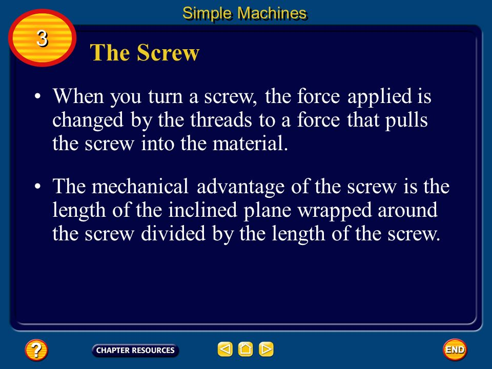Simple Machines 3. The Screw. When you turn a screw, the force applied is changed by the threads to a force that pulls the screw into the material.
