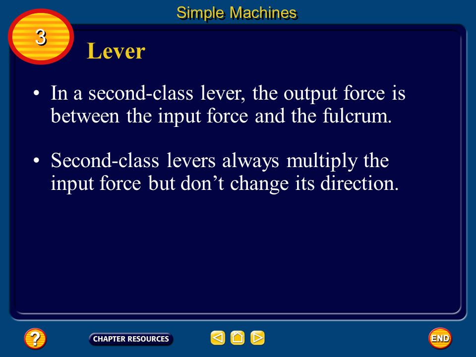 Simple Machines 3. Lever. In a second-class lever, the output force is between the input force and the fulcrum.