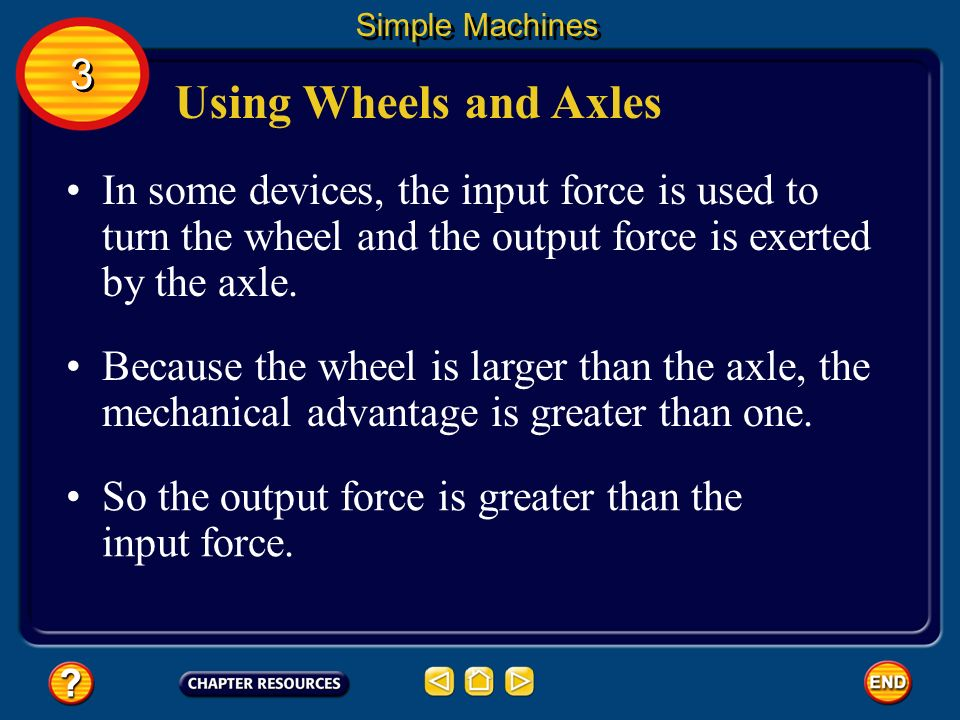 Simple Machines 3. Using Wheels and Axles. In some devices, the input force is used to turn the wheel and the output force is exerted by the axle.