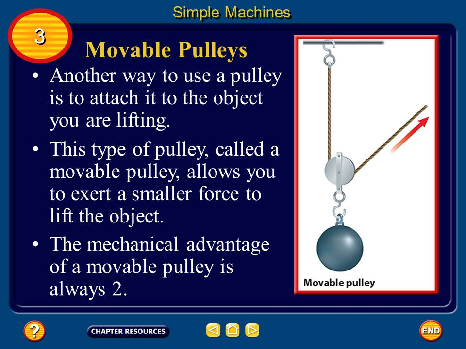 Simple Machines 3. Movable Pulleys. Another way to use a pulley is to attach it to the object you are lifting.