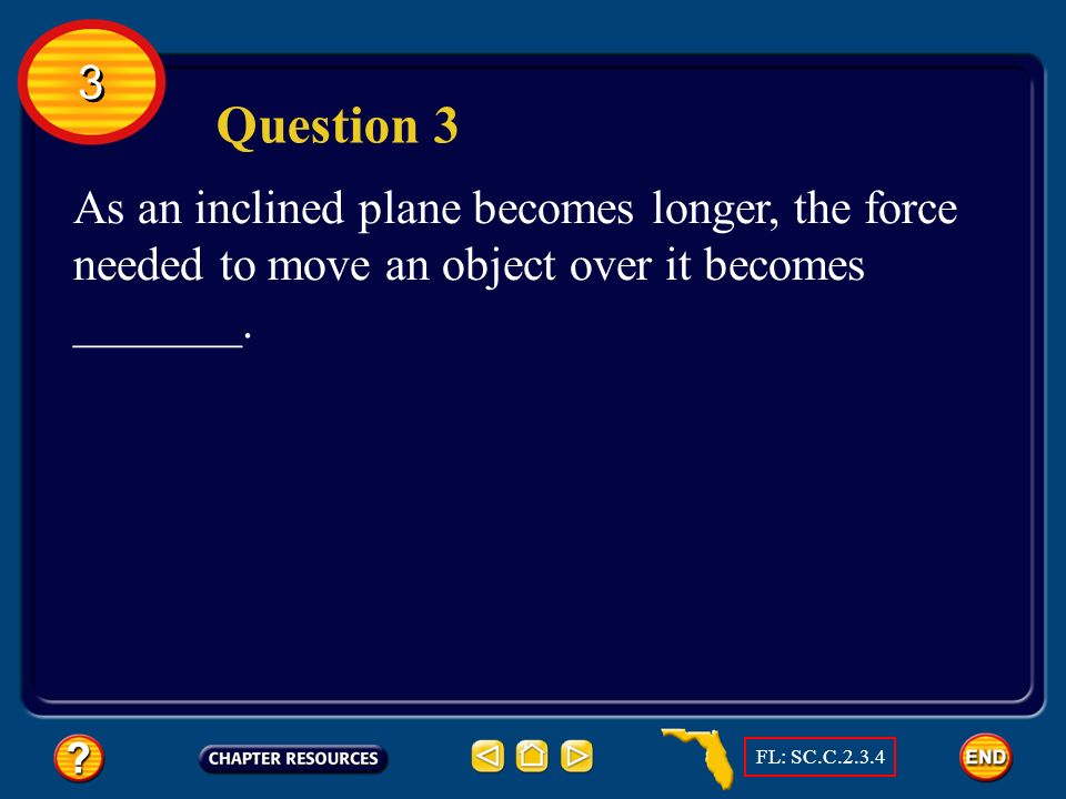 3 Question 3. As an inclined plane becomes longer, the force needed to move an object over it becomes _______.