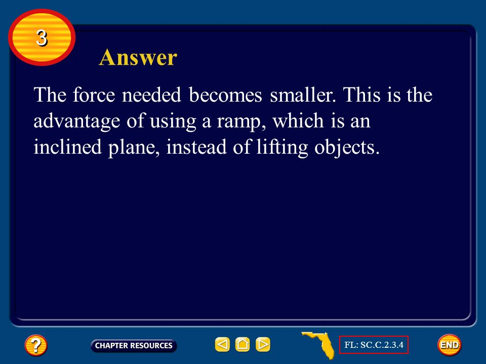 3 Answer. The force needed becomes smaller. This is the advantage of using a ramp, which is an inclined plane, instead of lifting objects.