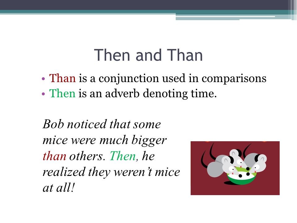Then and Than Than is a conjunction used in comparisons. Then is an adverb denoting time.