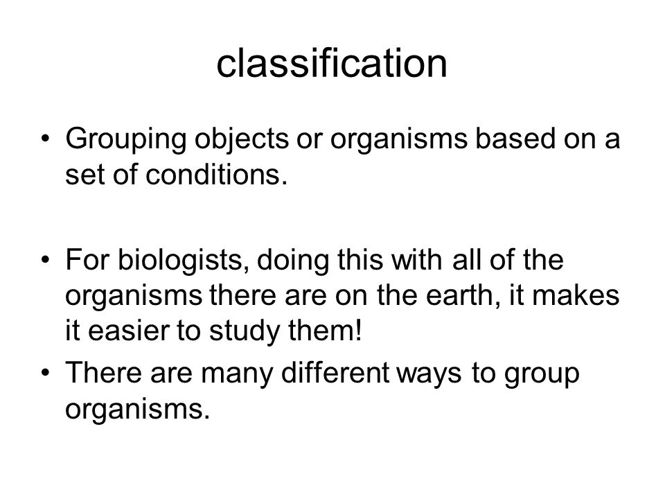 classification Grouping objects or organisms based on a set of conditions.