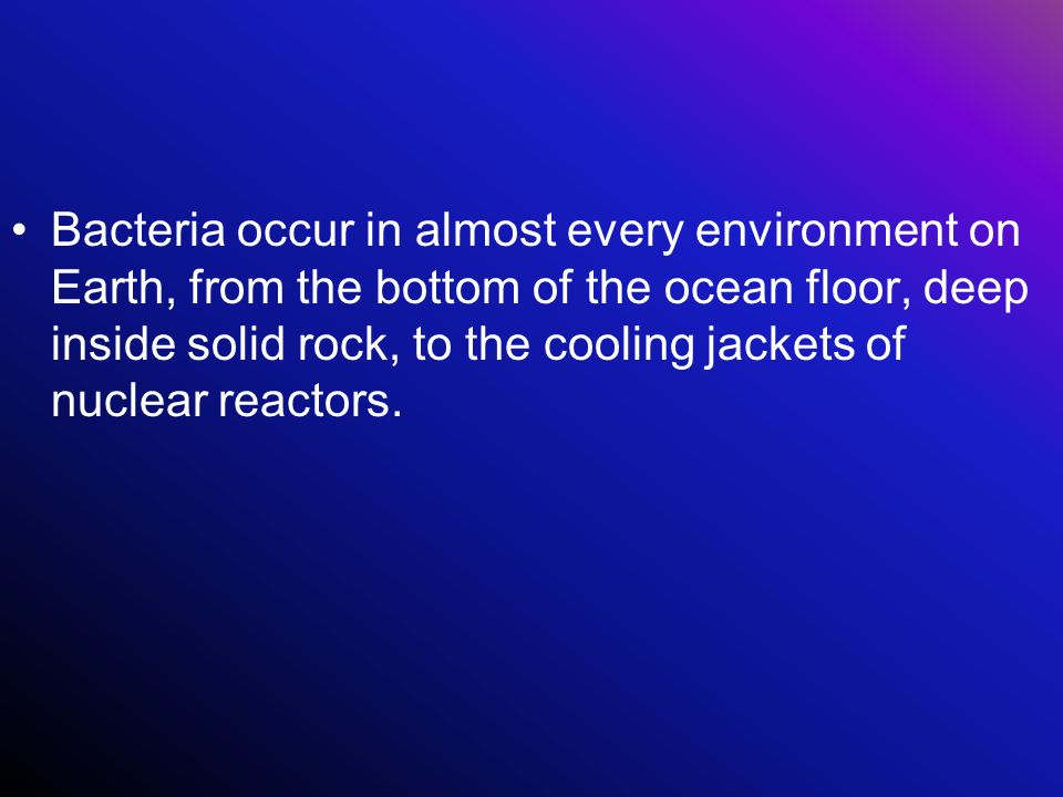 Bacteria occur in almost every environment on Earth, from the bottom of the ocean floor, deep inside solid rock, to the cooling jackets of nuclear reactors.