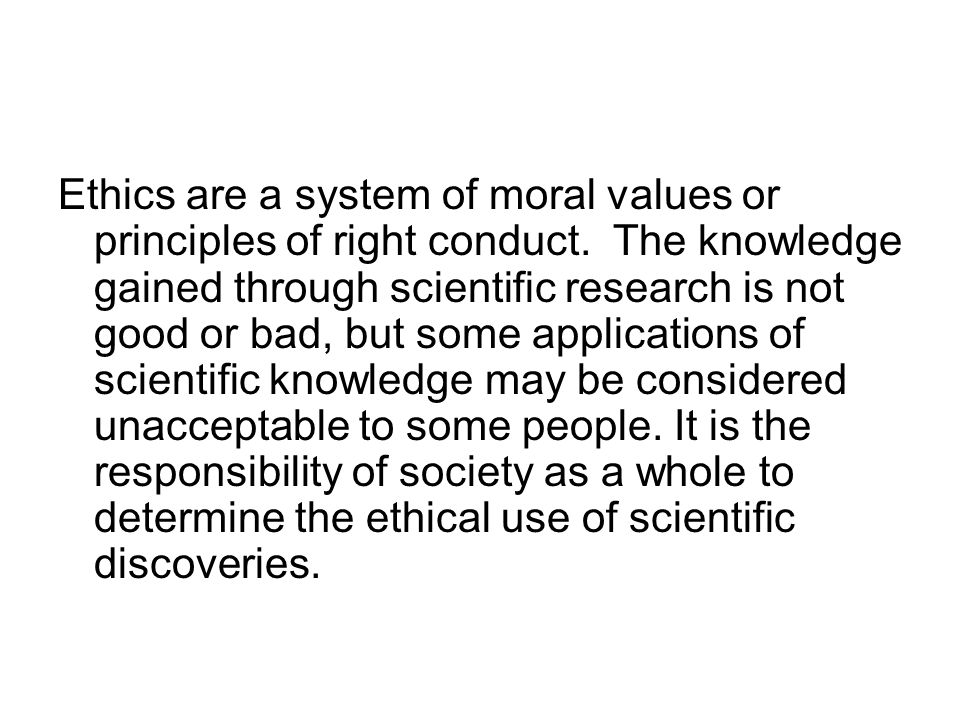 Ethics are a system of moral values or principles of right conduct