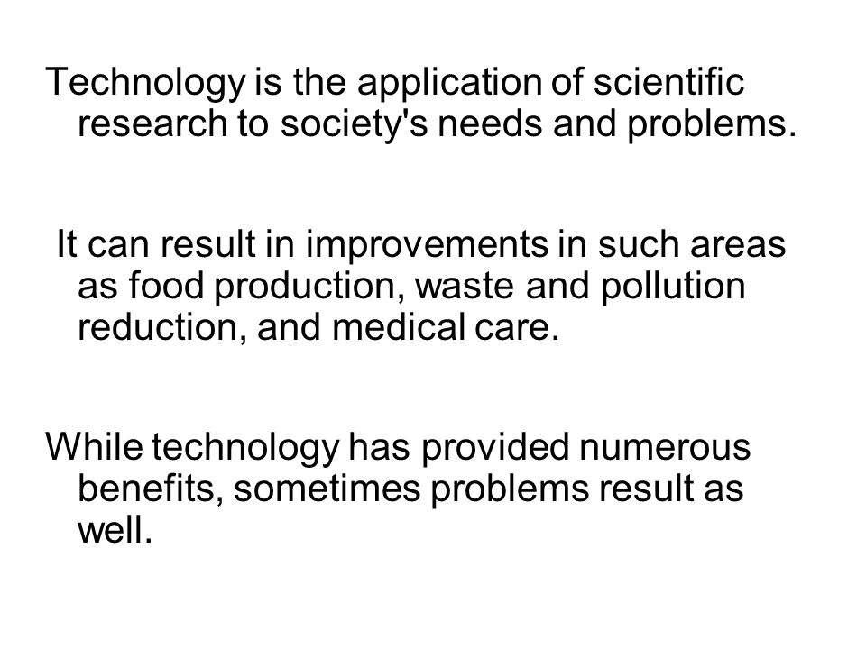 Technology is the application of scientific research to society s needs and problems.