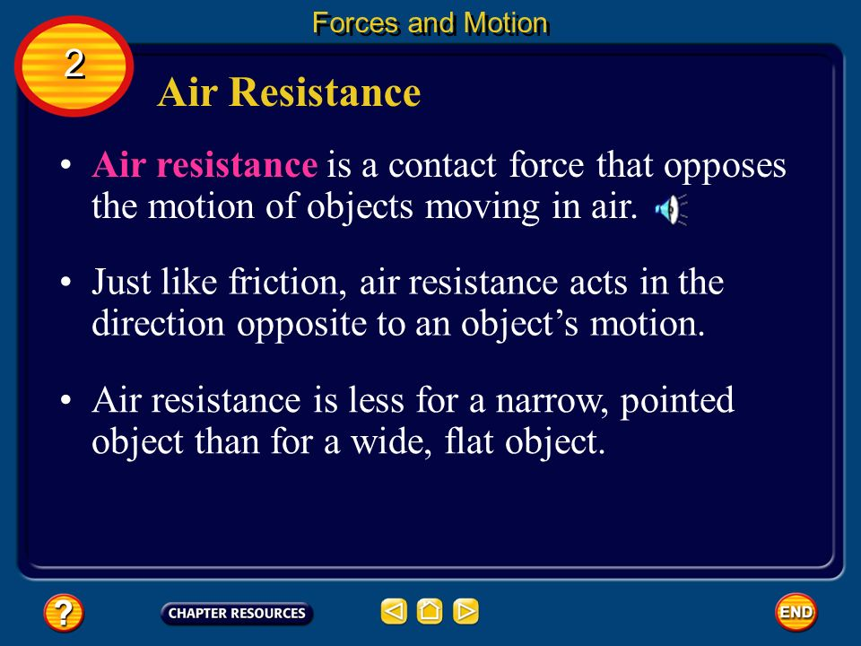 Forces and Motion 2. Air Resistance. Air resistance is a contact force that opposes the motion of objects moving in air.