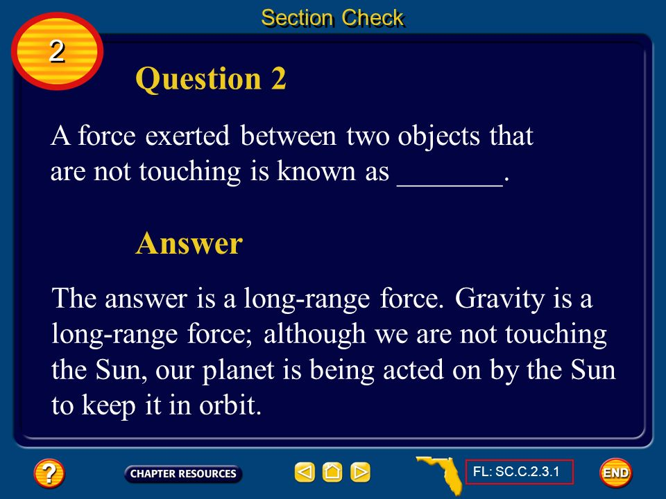 Section Check 2. Question 2. A force exerted between two objects that are not touching is known as _______.