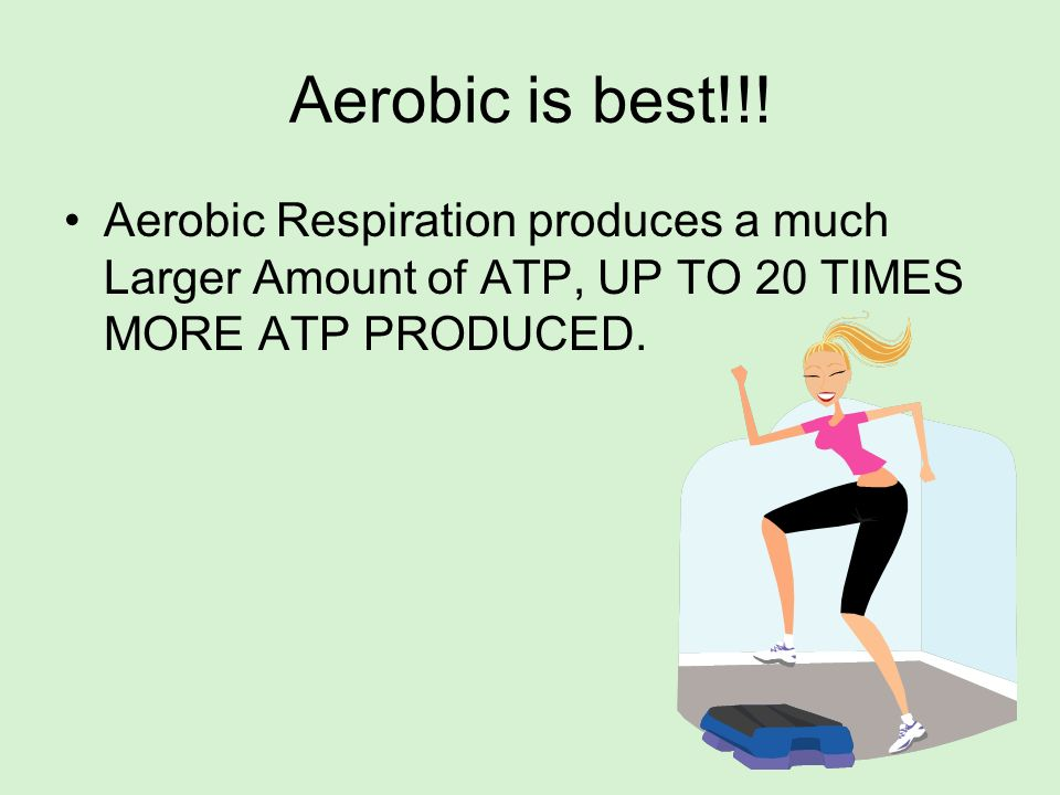 Aerobic is best!!!Aerobic Respiration produces a much Larger Amount of ATP, UP TO 20 TIMES MORE ATP PRODUCED.