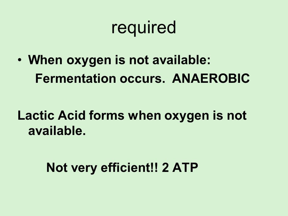 required When oxygen is not available: Fermentation occurs. ANAEROBIC