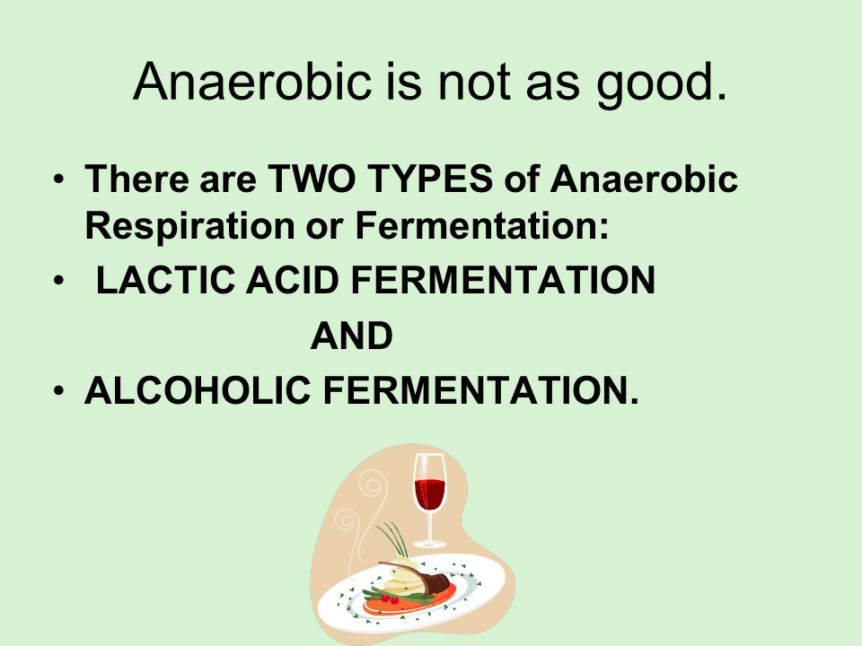 Anaerobic is not as good.