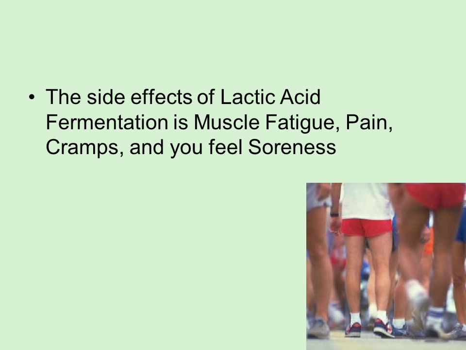 The side effects of Lactic Acid Fermentation is Muscle Fatigue, Pain, Cramps, and you feel Soreness