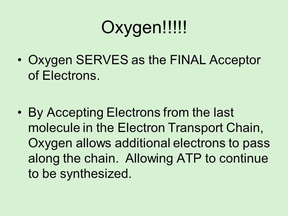 Oxygen!!!!! Oxygen SERVES as the FINAL Acceptor of Electrons.