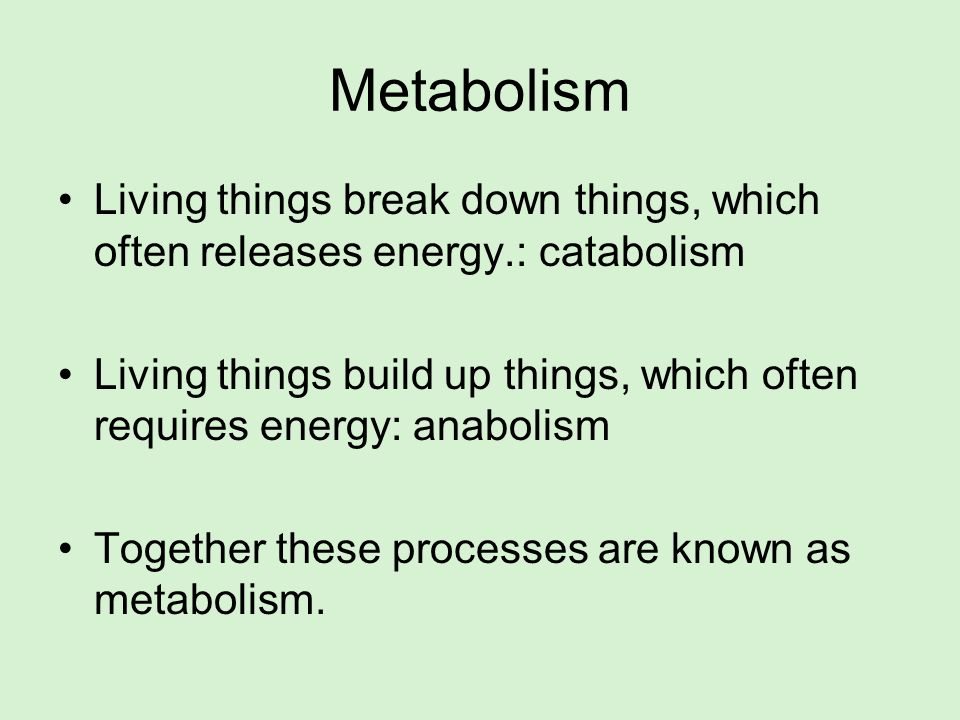 Metabolism Living things break down things, which often releases energy.: catabolism.
