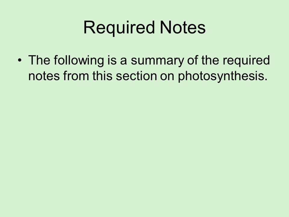 Required Notes The following is a summary of the required notes from this section on photosynthesis.
