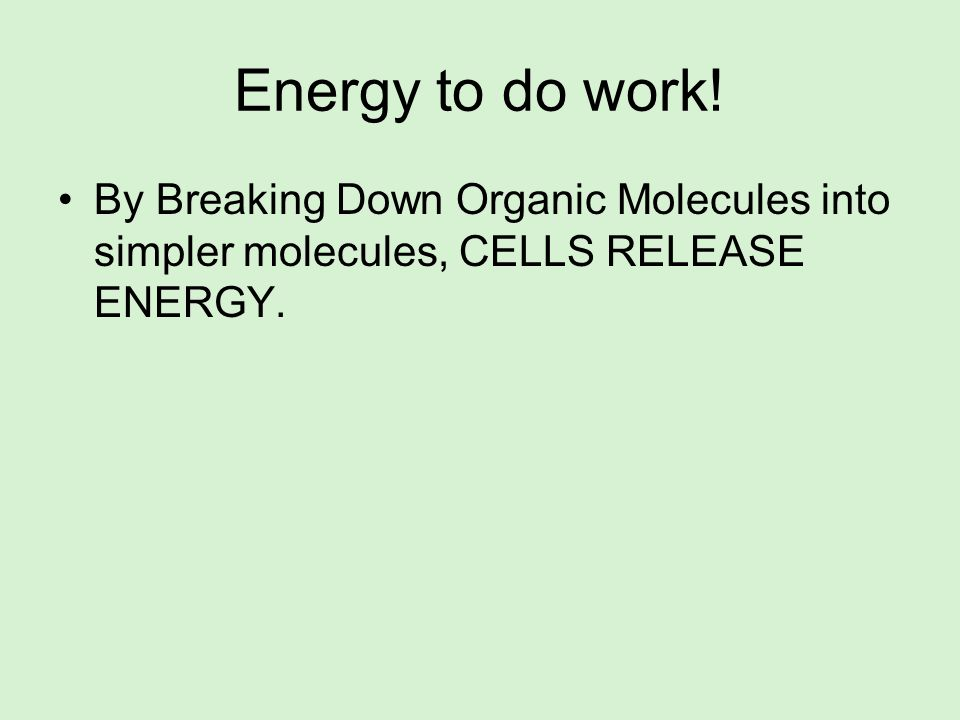 Energy to do work! By Breaking Down Organic Molecules into simpler molecules, CELLS RELEASE ENERGY.