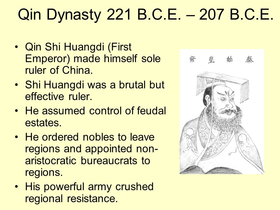 Qin Dynasty 221 B.C.E. – 207 B.C.E. Qin Shi Huangdi (First Emperor) made himself sole ruler of China.