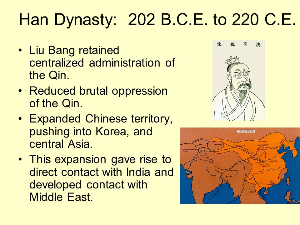 Han Dynasty: 202 B.C.E. to 220 C.E. Liu Bang retained centralized administration of the Qin. Reduced brutal oppression of the Qin.