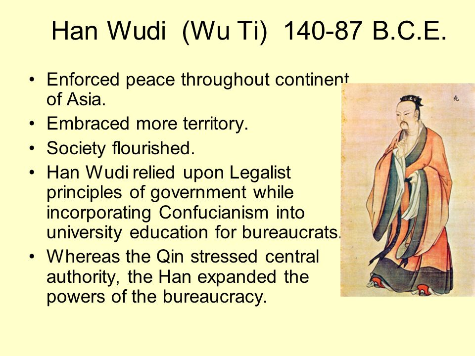 Han Wudi (Wu Ti) 140-87 B.C.E. Enforced peace throughout continent of Asia. Embraced more territory.