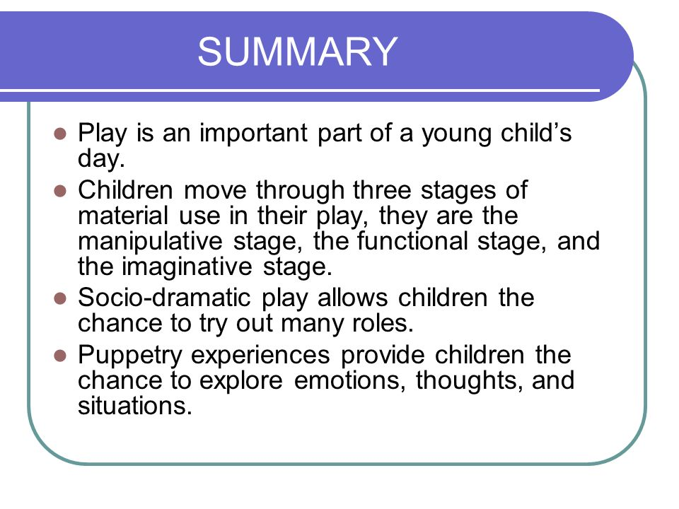 SUMMARY Play is an important part of a young child's day.