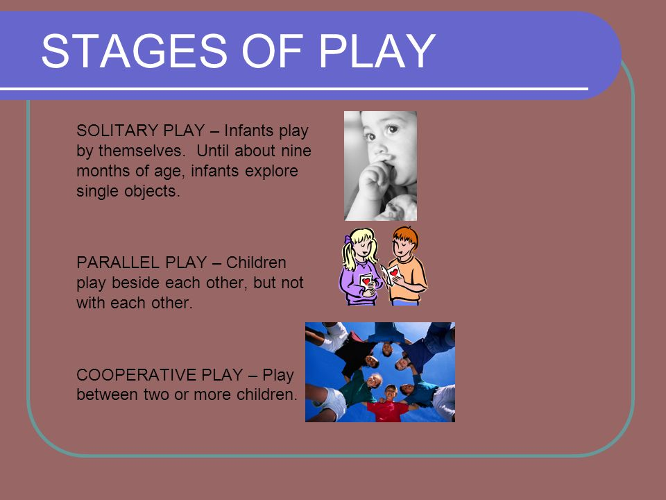 STAGES OF PLAY SOLITARY PLAY – Infants play by themselves. Until about nine months of age, infants explore single objects.