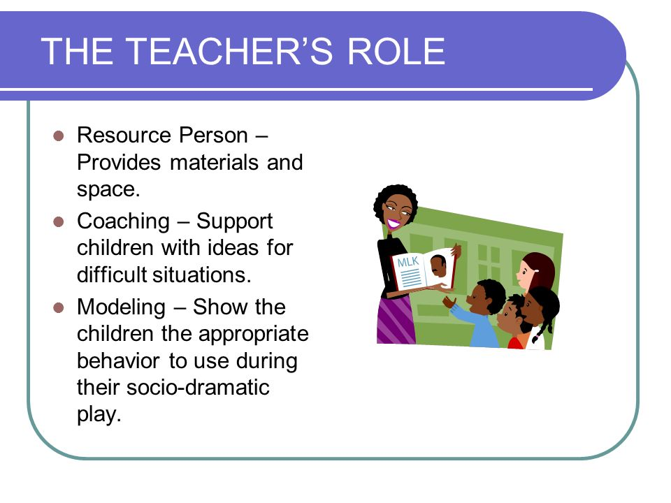 THE TEACHER'S ROLE Resource Person – Provides materials and space.