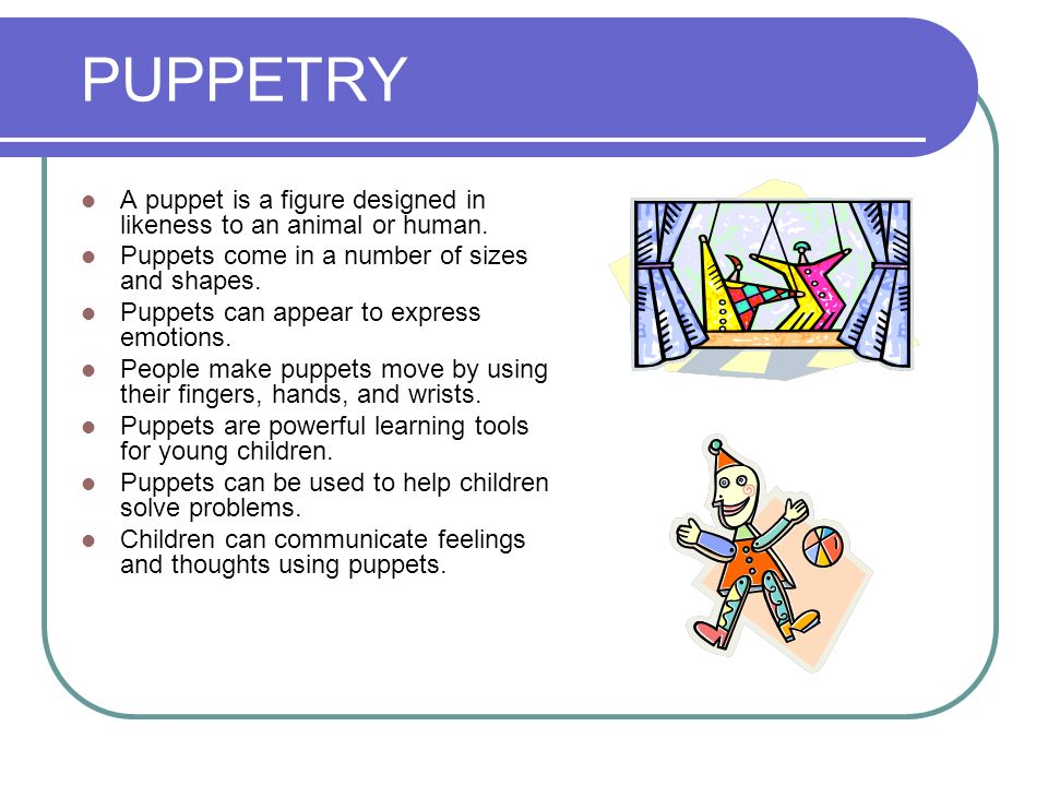 PUPPETRY A puppet is a figure designed in likeness to an animal or human. Puppets come in a number of sizes and shapes.