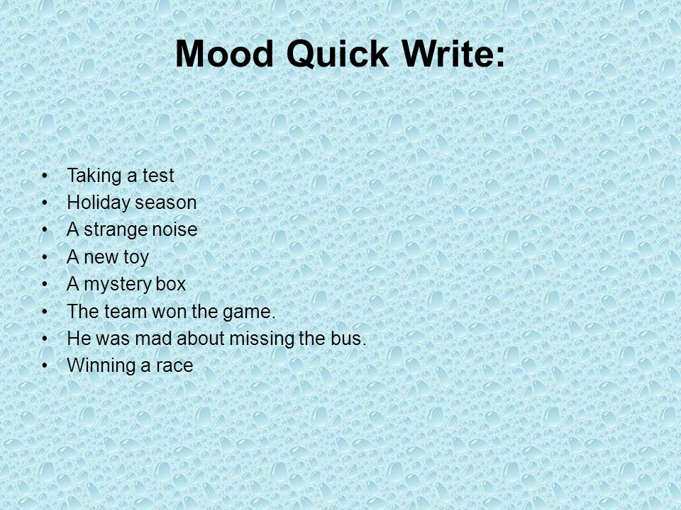 Mood Quick Write: Taking a test Holiday season A strange noise