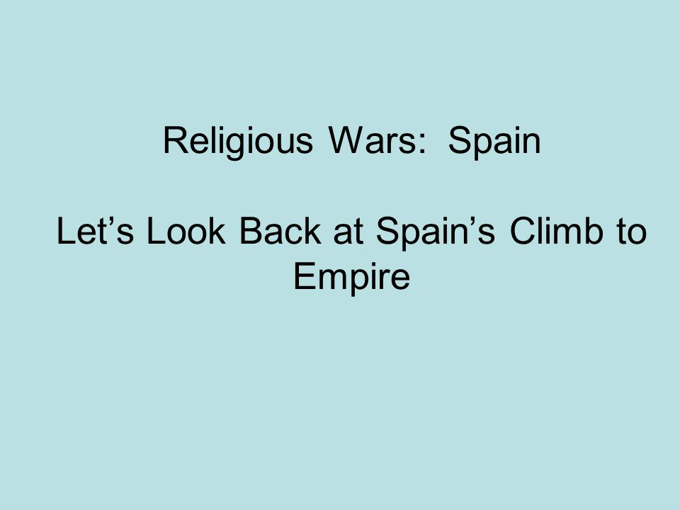 Religious Wars: Spain Let's Look Back at Spain's Climb to Empire