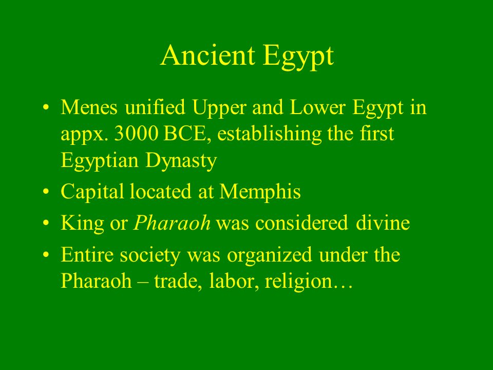 Ancient Egypt Menes unified Upper and Lower Egypt in appx. 3000 BCE, establishing the first Egyptian Dynasty.