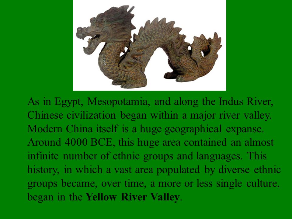 As in Egypt, Mesopotamia, and along the Indus River, Chinese civilization began within a major river valley.