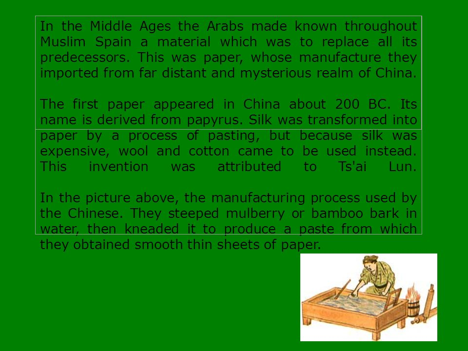 In the Middle Ages the Arabs made known throughout Muslim Spain a material which was to replace all its predecessors. This was paper, whose manufacture they imported from far distant and mysterious realm of China. The first paper appeared in China about 200 BC. Its name is derived from papyrus. Silk was transformed into paper by a process of pasting, but because silk was expensive, wool and cotton came to be used instead. This invention was attributed to Ts ai Lun. In the picture above, the manufacturing process used by the Chinese. They steeped mulberry or bamboo bark in water, then kneaded it to produce a paste from which they obtained smooth thin sheets of paper.