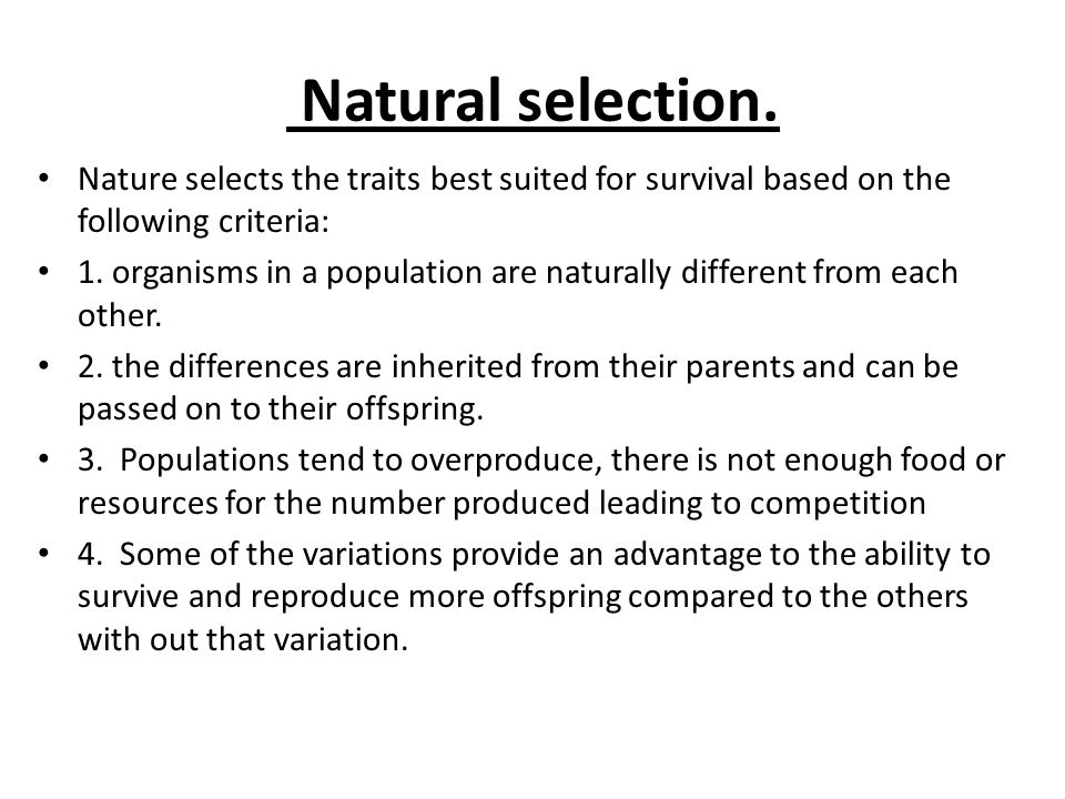 Natural selection. Nature selects the traits best suited for survival based on the following criteria: