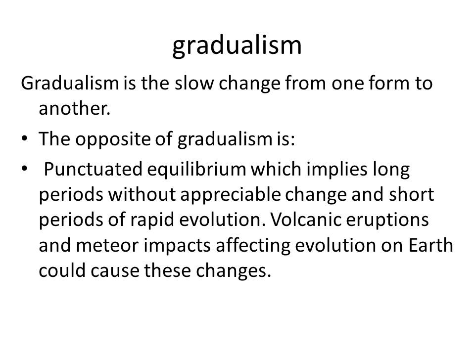 gradualism Gradualism is the slow change from one form to another.