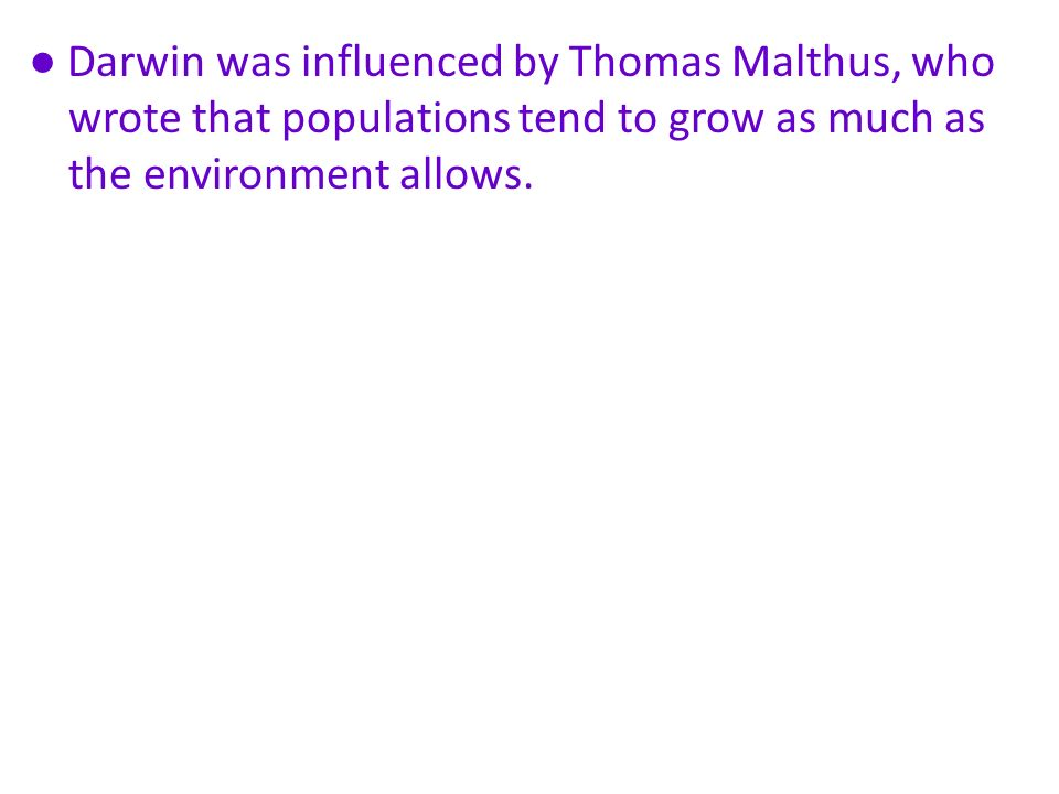 ● Darwin was influenced by Thomas Malthus, who wrote that populations tend to grow as much as the environment allows.