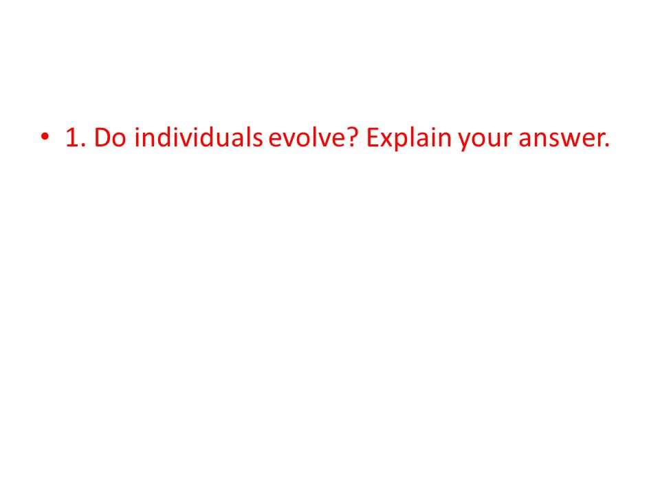 1. Do individuals evolve Explain your answer.