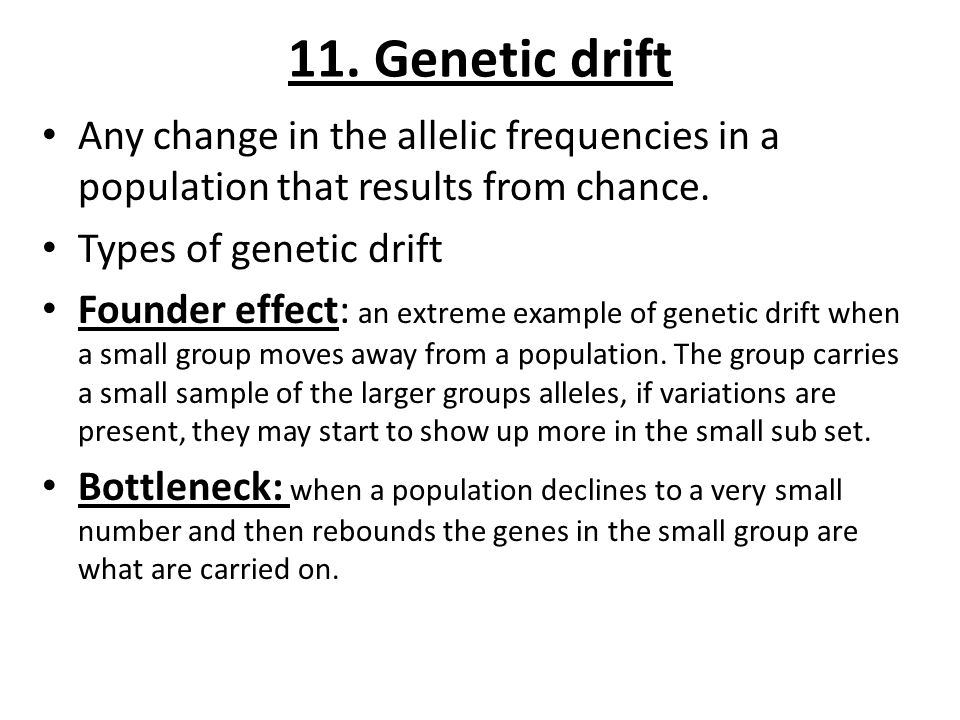 11. Genetic drift Any change in the allelic frequencies in a population that results from chance. Types of genetic drift.
