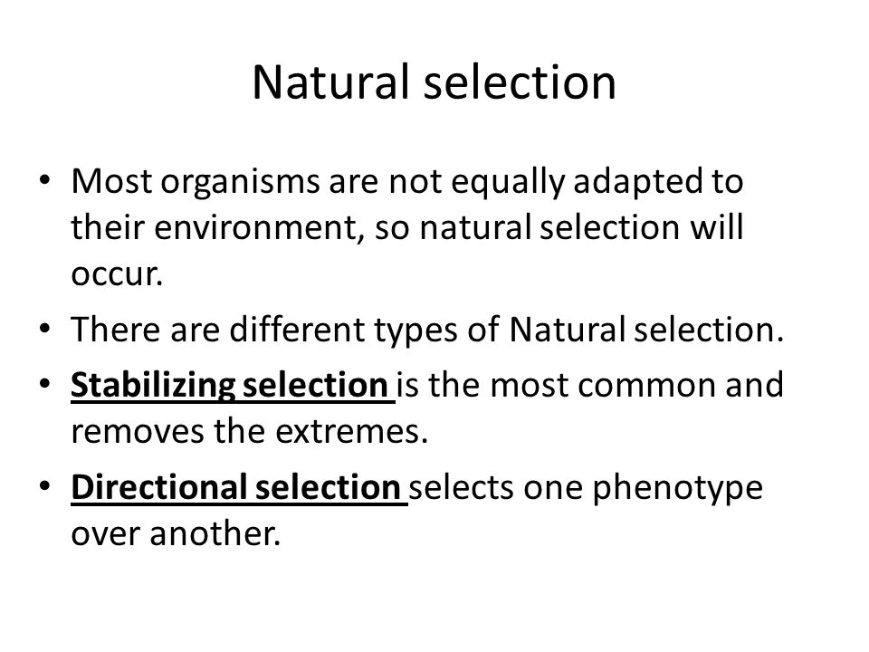 Natural selection Most organisms are not equally adapted to their environment, so natural selection will occur.