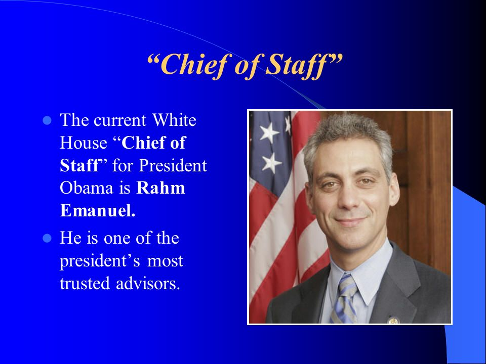Chief of Staff The current White House Chief of Staff for President Obama is Rahm Emanuel.