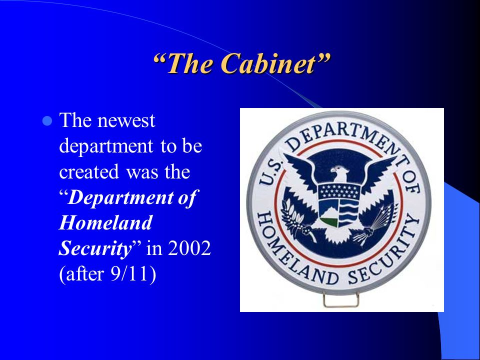 The Cabinet The newest department to be created was the Department of Homeland Security in 2002 (after 9/11)